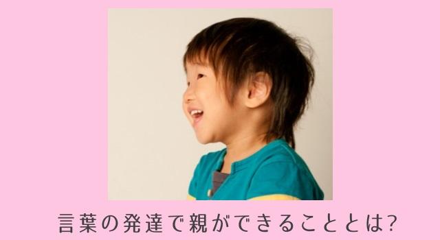 【イヤイヤ期こそ言葉が伸びる!】言葉の発達を促すために親ができる4つのこと
