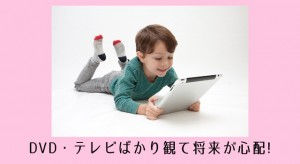 DVD好きの子供の将来が不安!幼児のテレビ好きの改善方法3選