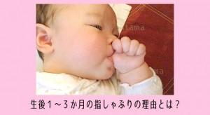 生後1カ月~3カ月の指しゃぶりは愛情不足?理由と対策・保健師のアドバイス付き